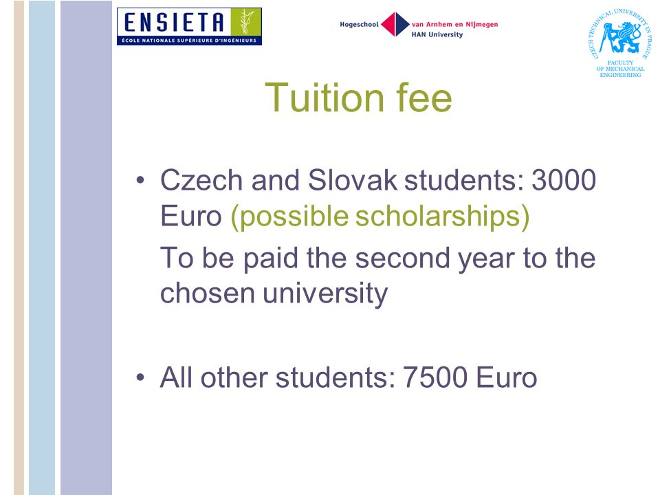 Tuition fee Czech and Slovak students: 3000 Euro (possible scholarships) To be paid the second year to the chosen university.