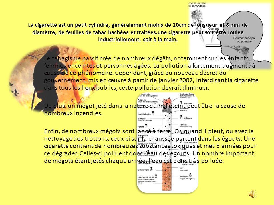 La cigarette est un petit cylindre, généralement moins de 10cm de longueur et 8 mm de diamètre, de feuilles de tabac hachées et traitées.une cigarette peut soit être roulée industriellement, soit à la main.