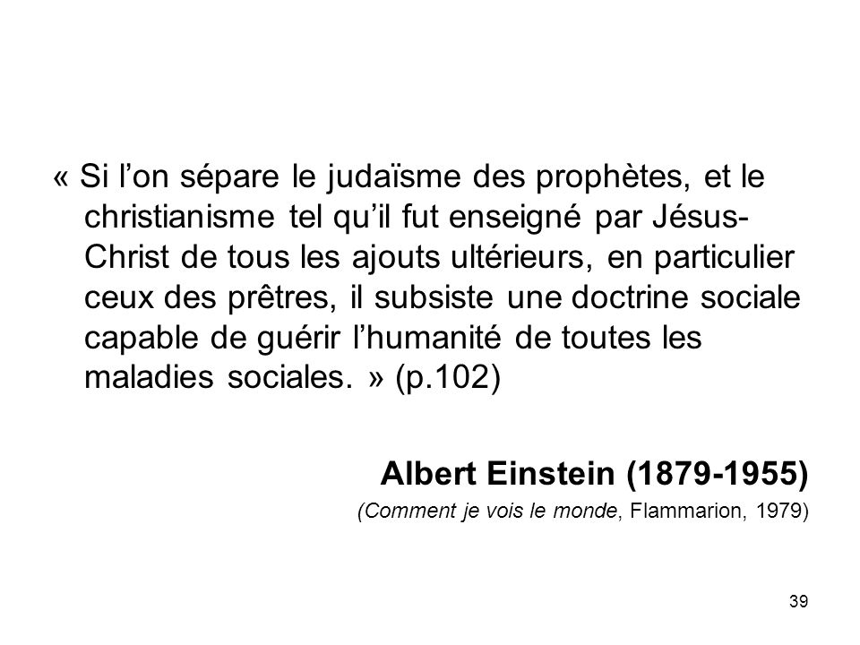 « Si l'on sépare le judaïsme des prophètes, et le christianisme tel qu'il fut enseigné par Jésus-Christ de tous les ajouts ultérieurs, en particulier ceux des prêtres, il subsiste une doctrine sociale capable de guérir l'humanité de toutes les maladies sociales. » (p.102)