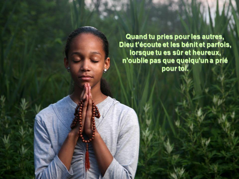 Quand tu pries pour les autres, Dieu t'écoute et les bénit et parfois, lorsque tu es sûr et heureux, n oublie pas que quelqu un a prié pour toi.