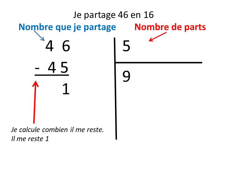 Je partage 46 en 16 Nombre que je partage Nombre de parts. 4 6. 5. - 4 5. 9. 1. Je calcule combien il me reste.