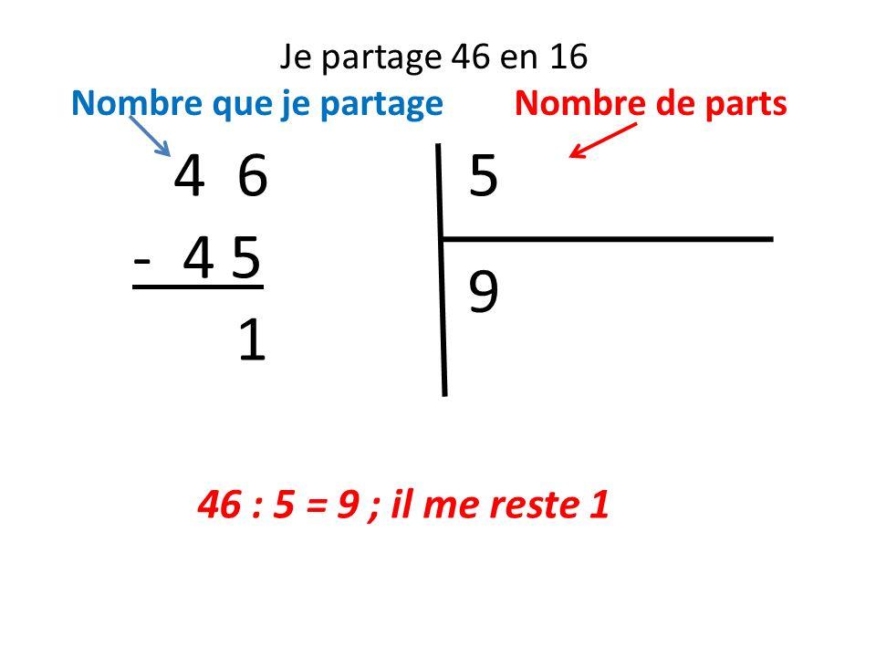 4 6 5 - 4 5 9 1 46 : 5 = 9 ; il me reste 1 Je partage 46 en 16