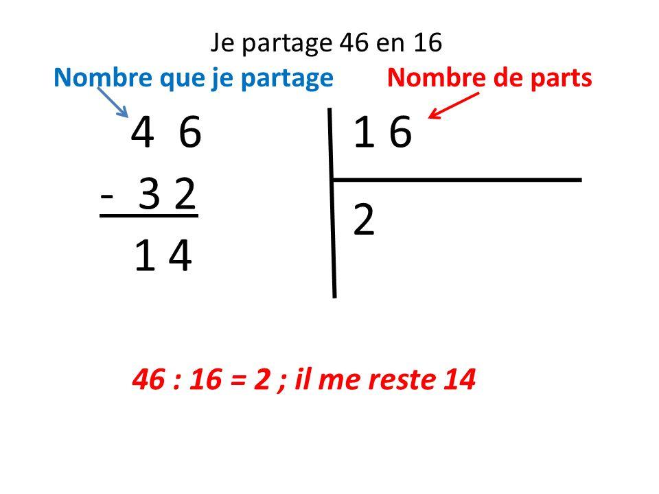 4 6 1 6 - 3 2 2 1 4 46 : 16 = 2 ; il me reste 14 Je partage 46 en 16
