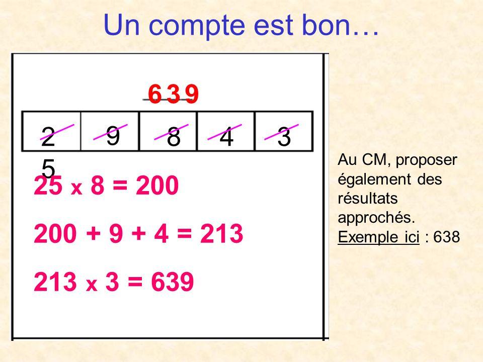 Un compte est bon… 6 3 9 2 5 9 8 4 3 25 x 8 = 200 200 + 9 + 4 = 213