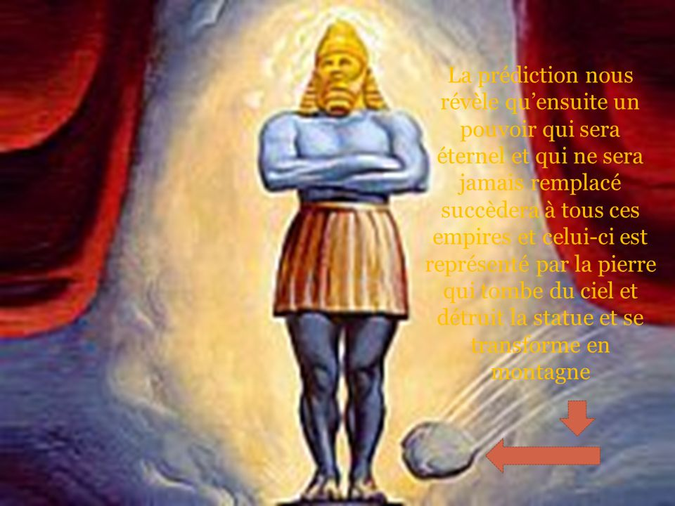 La prédiction nous révèle qu'ensuite un pouvoir qui sera éternel et qui ne sera jamais remplacé succèdera à tous ces empires et celui-ci est représenté par la pierre qui tombe du ciel et détruit la statue et se transforme en montagne