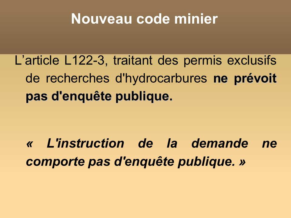 Nouveau code minier L'article L122-3, traitant des permis exclusifs de recherches d hydrocarbures ne prévoit pas d enquête publique.