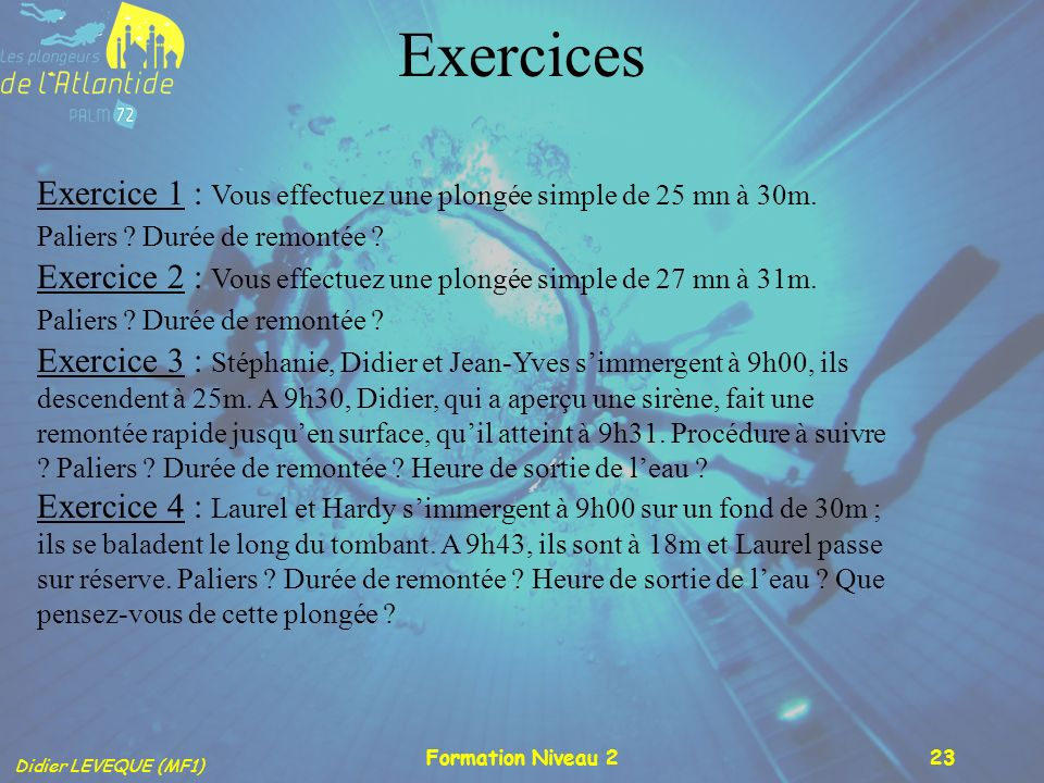 Exercices Exercice 1 : Vous effectuez une plongée simple de 25 mn à 30m. Paliers Durée de remontée