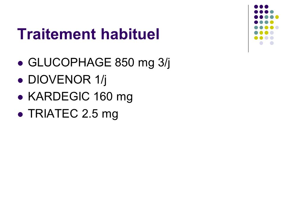 Traitement habituel GLUCOPHAGE 850 mg 3/j DIOVENOR 1/j KARDEGIC 160 mg