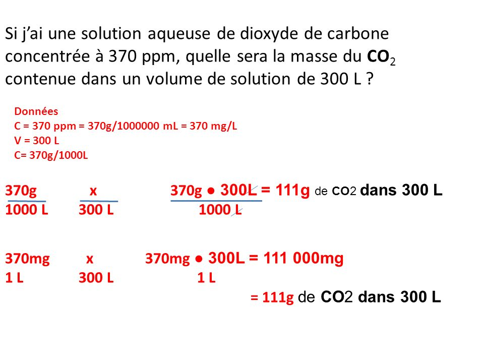 Si j'ai une solution aqueuse de dioxyde de carbone concentrée à 370 ppm, quelle sera la masse du CO2 contenue dans un volume de solution de 300 L