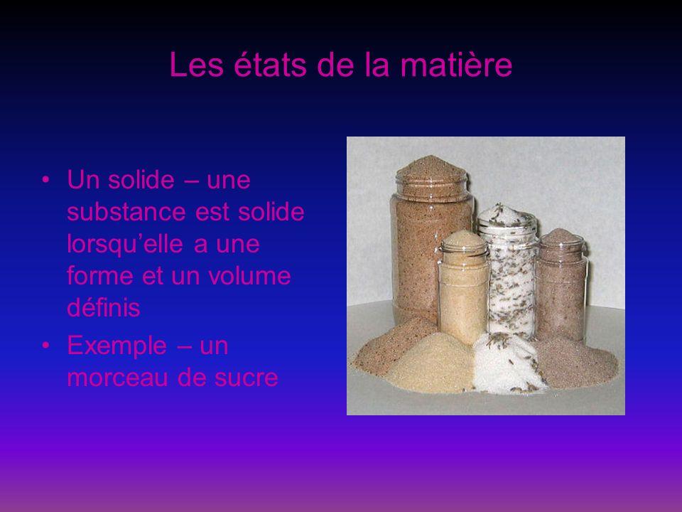 Les états de la matière Un solide – une substance est solide lorsqu'elle a une forme et un volume définis.