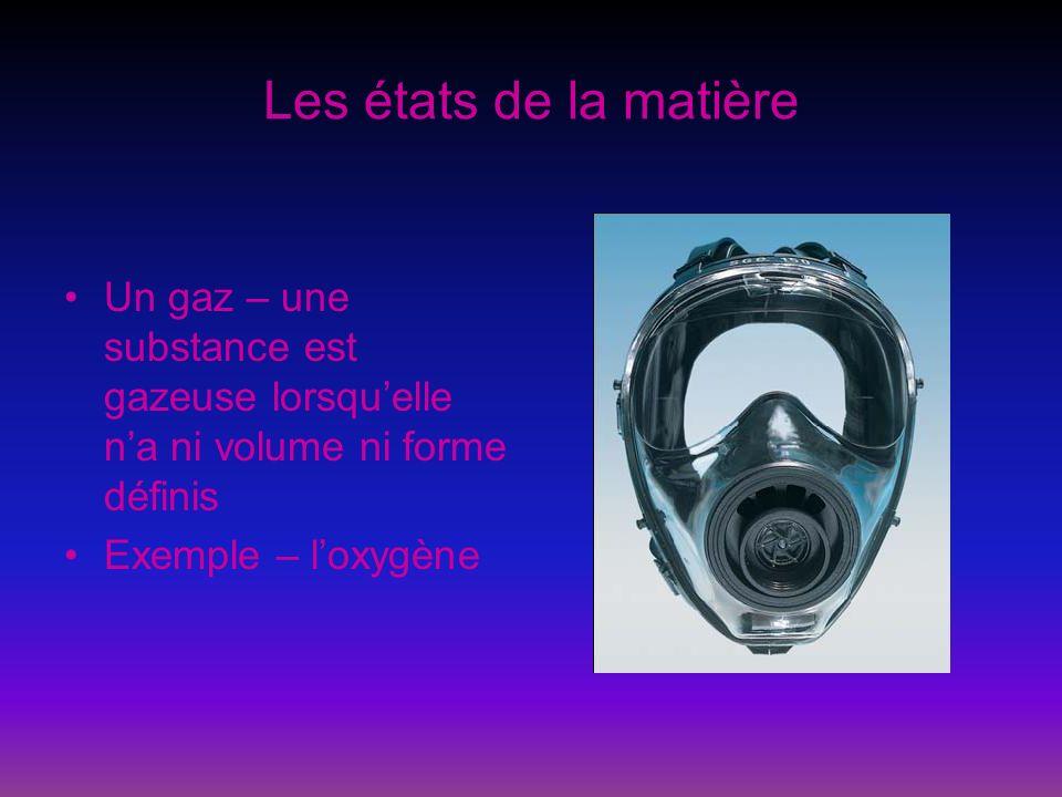 Les états de la matière Un gaz – une substance est gazeuse lorsqu'elle n'a ni volume ni forme définis.