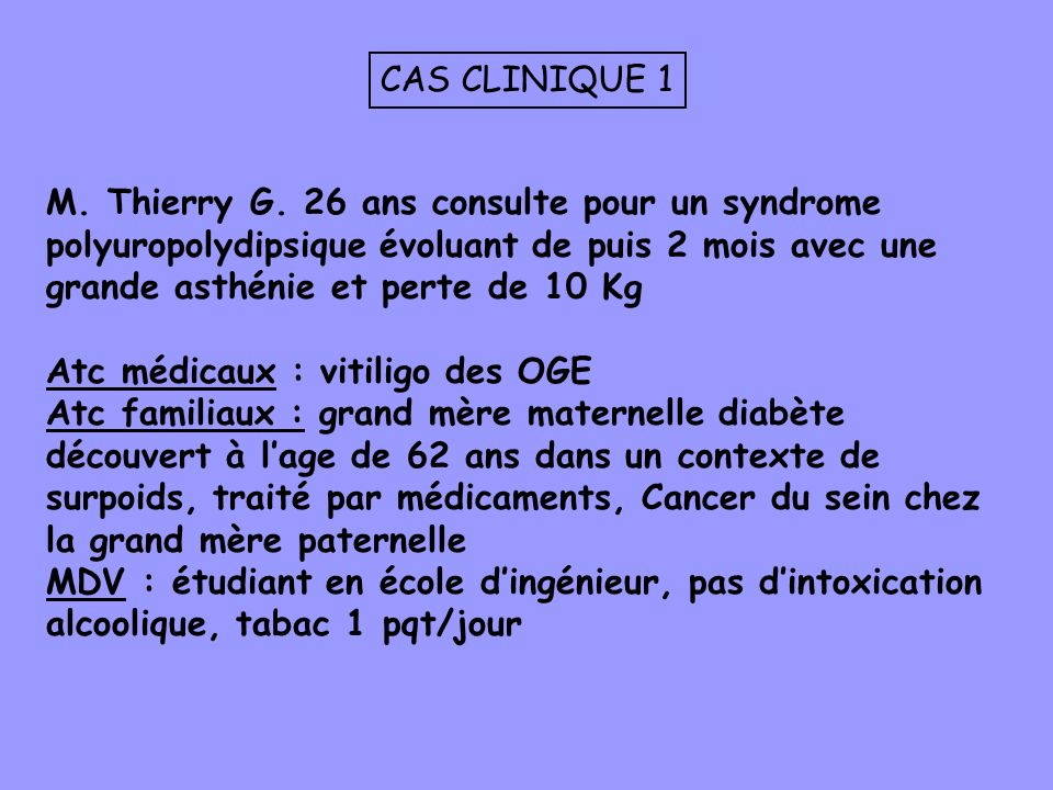 CAS CLINIQUE 1M. Thierry G. 26 ans consulte pour un syndrome polyuropolydipsique évoluant de puis 2 mois avec une grande asthénie et perte de 10 Kg.