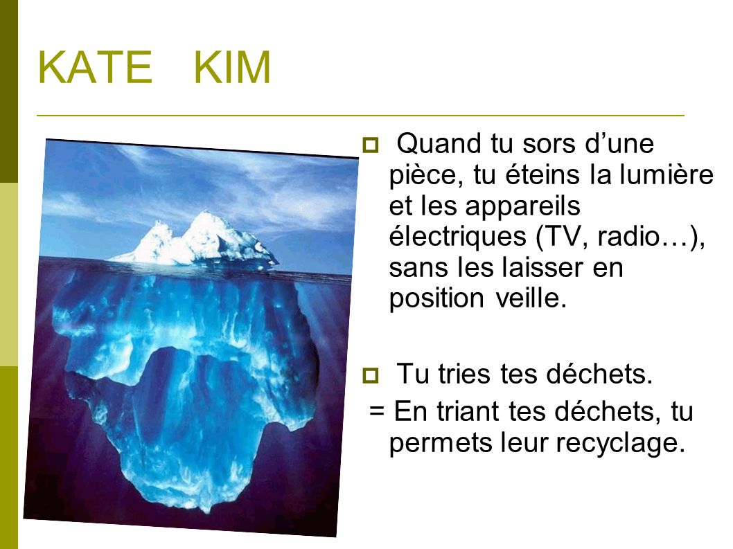 KATE KIM Quand tu sors d'une pièce, tu éteins la lumière et les appareils électriques (TV, radio…), sans les laisser en position veille.