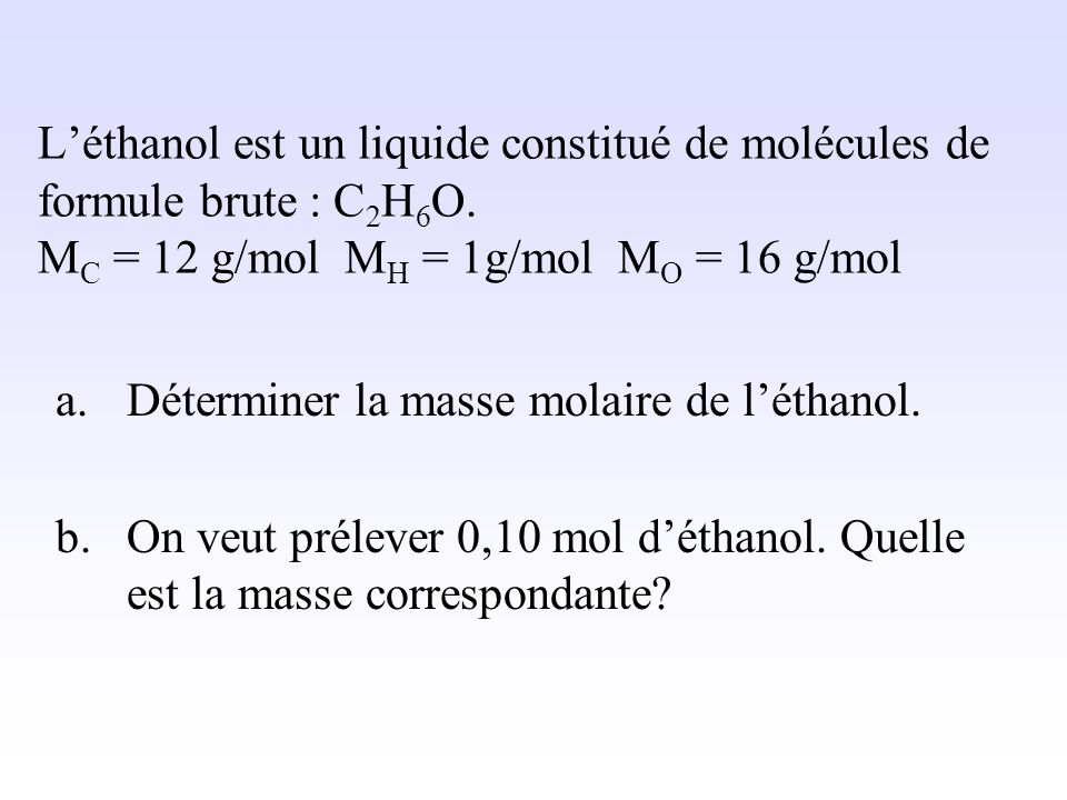 L'éthanol est un liquide constitué de molécules de formule brute : C2H6O. MC = 12 g/mol MH = 1g/mol MO = 16 g/mol