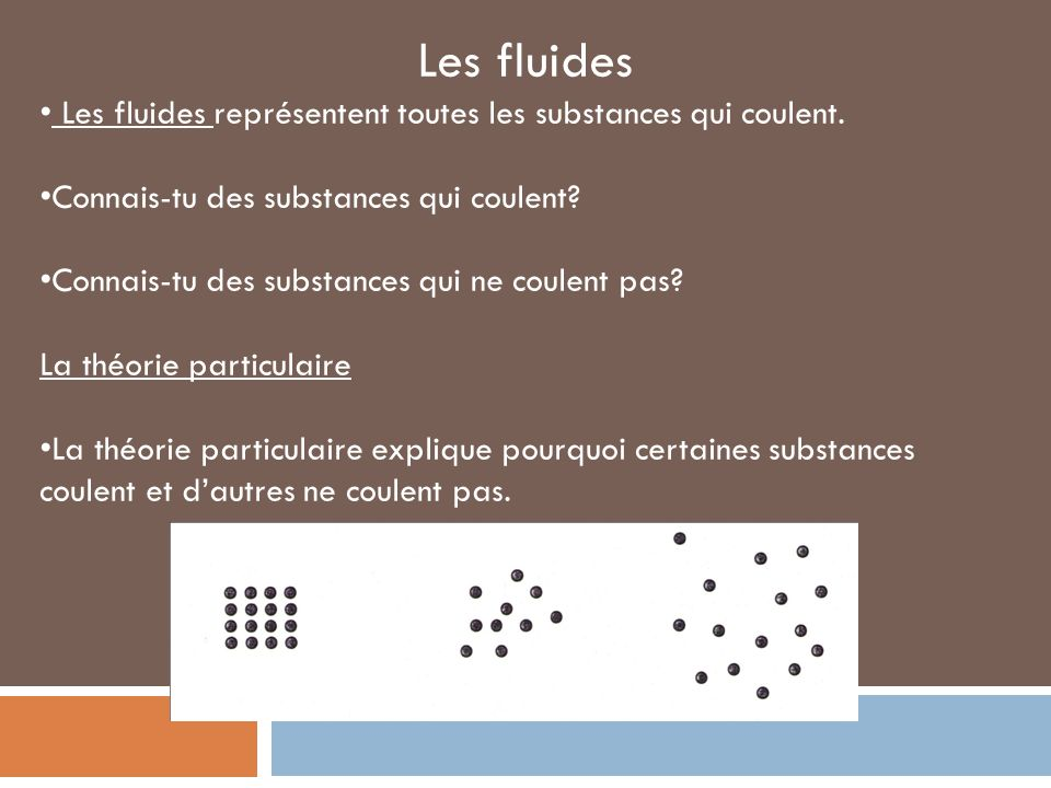 Les fluides Les fluides représentent toutes les substances qui coulent. Connais-tu des substances qui coulent