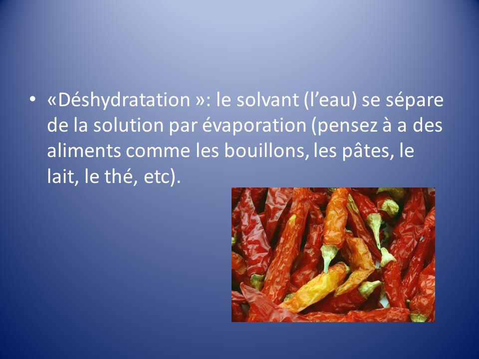 «Déshydratation »: le solvant (l'eau) se sépare de la solution par évaporation (pensez à a des aliments comme les bouillons, les pâtes, le lait, le thé, etc).
