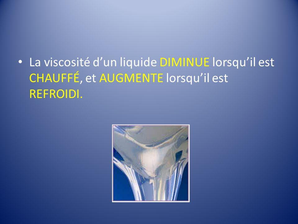 La viscosité d'un liquide DIMINUE lorsqu'il est CHAUFFÉ, et AUGMENTE lorsqu'il est REFROIDI.