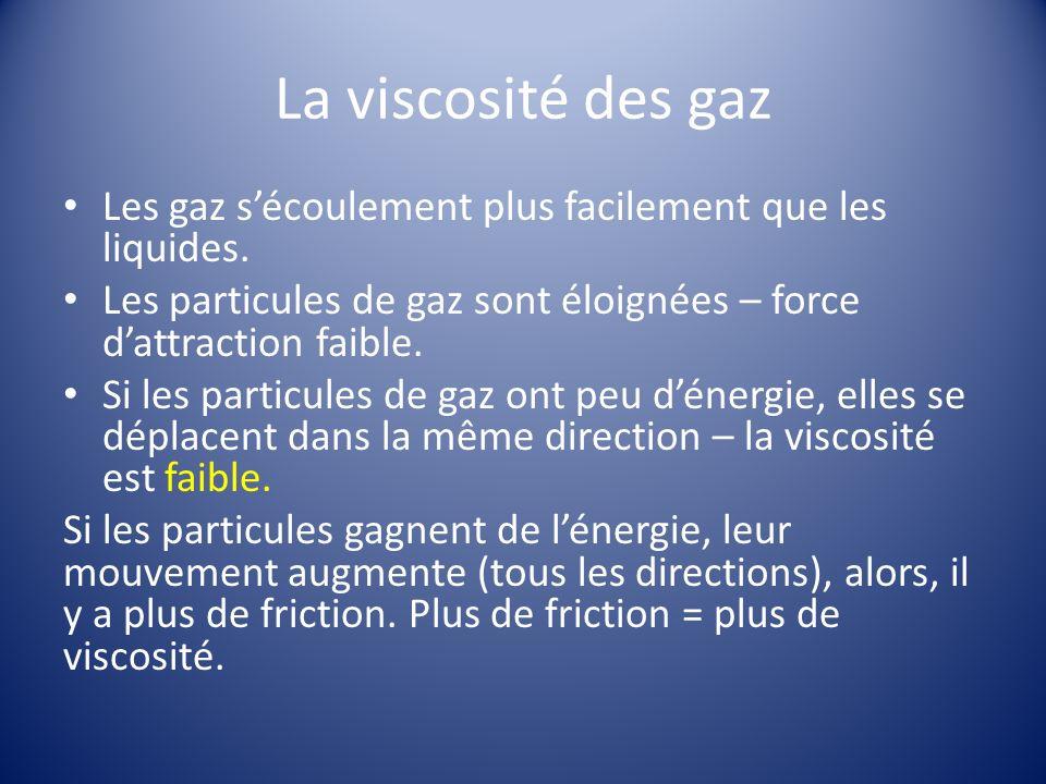 La viscosité des gaz Les gaz s'écoulement plus facilement que les liquides. Les particules de gaz sont éloignées – force d'attraction faible.