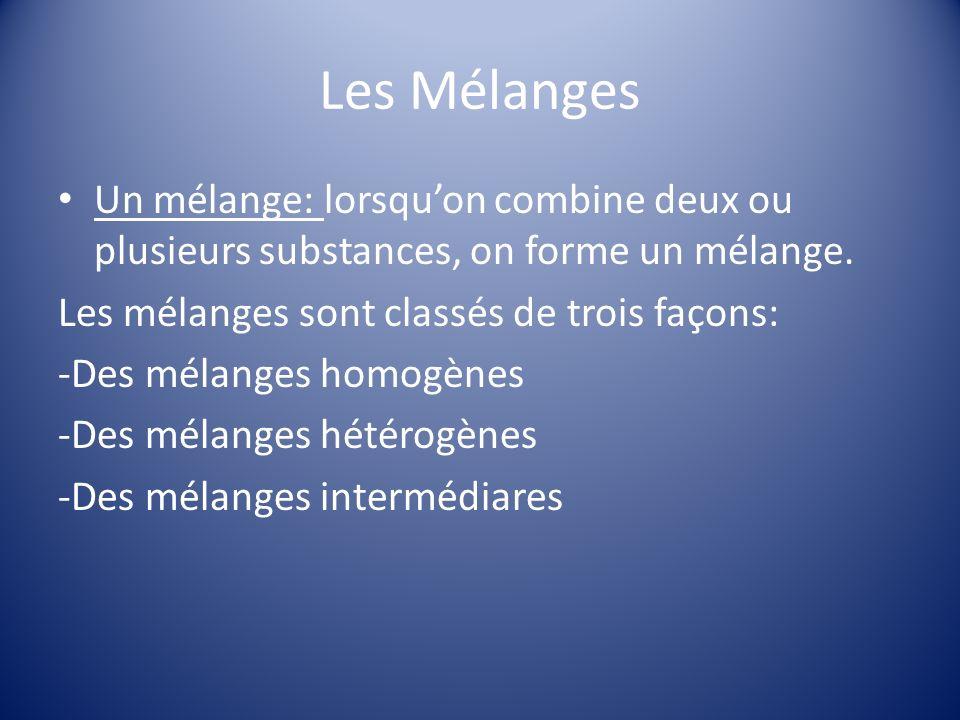 Les Mélanges Un mélange: lorsqu'on combine deux ou plusieurs substances, on forme un mélange. Les mélanges sont classés de trois façons: