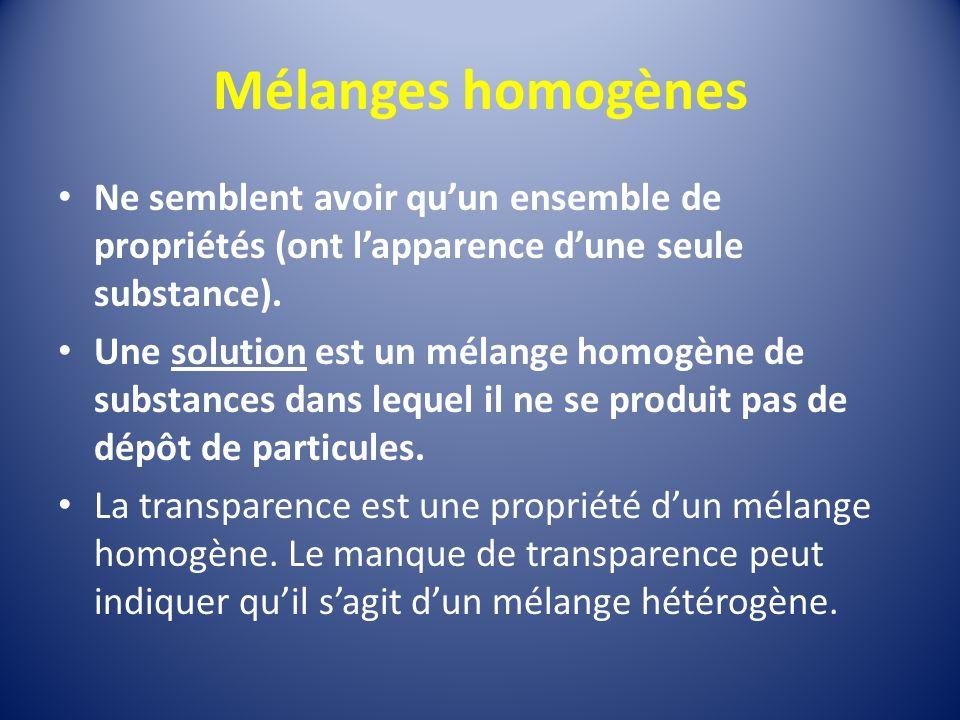 Mélanges homogènes Ne semblent avoir qu'un ensemble de propriétés (ont l'apparence d'une seule substance).
