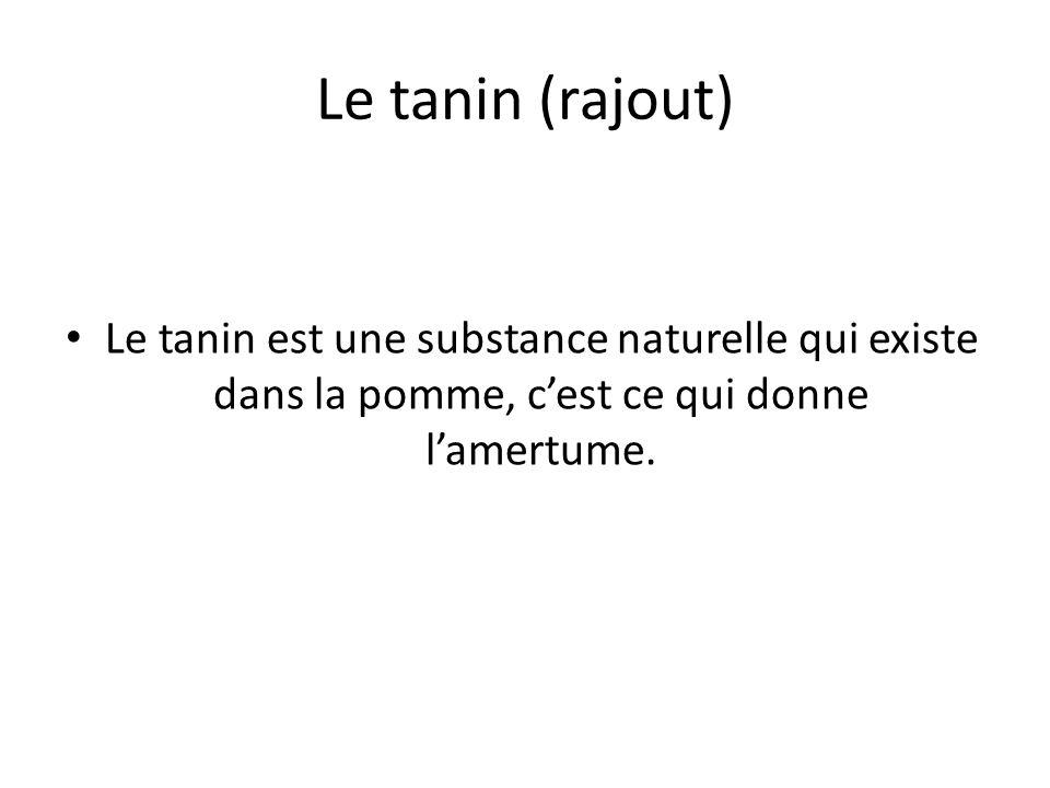 Le tanin (rajout) Le tanin est une substance naturelle qui existe dans la pomme, c'est ce qui donne l'amertume.