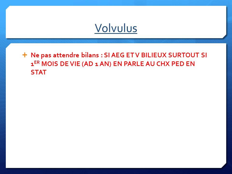 Volvulus Ne pas attendre bilans : SI AEG ET V BILIEUX SURTOUT SI 1ER MOIS DE VIE (AD 1 AN) EN PARLE AU CHX PED EN STAT.