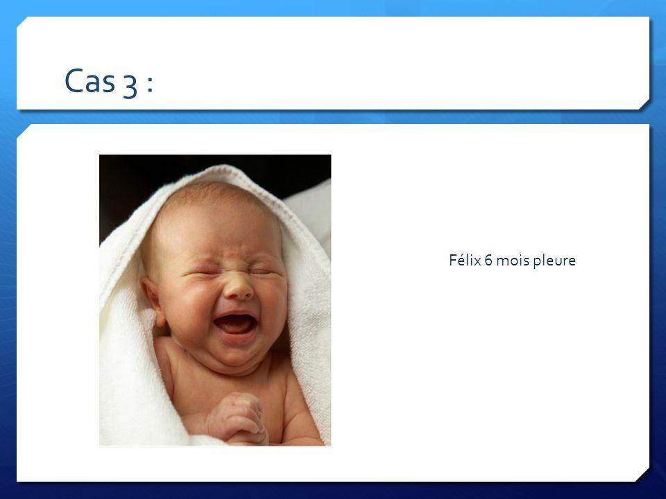 Cas 3 : Félix 6 mois pleure.