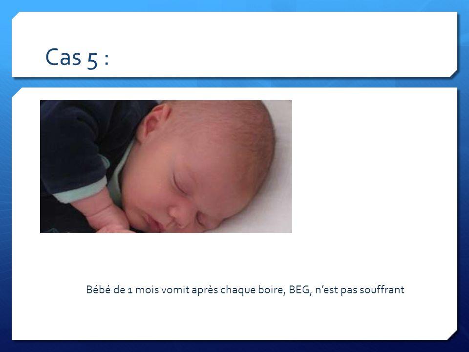 Cas 5 : Bébé de 1 mois vomit après chaque boire, BEG, n'est pas souffrant