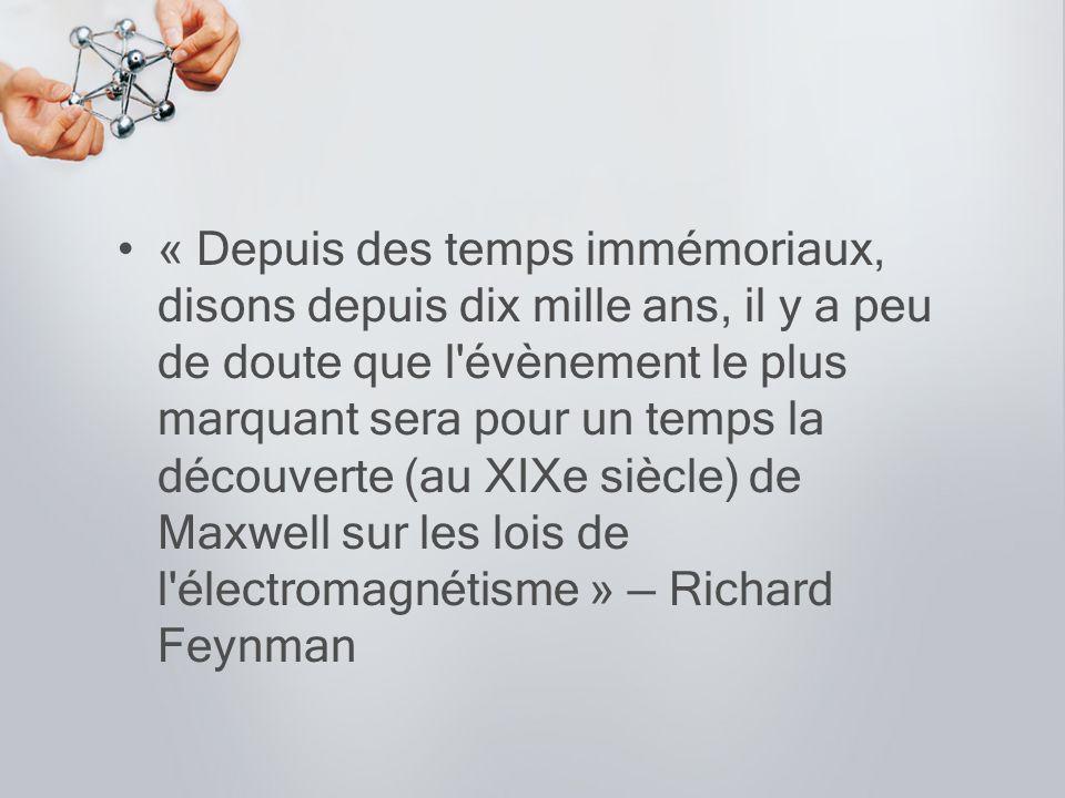 « Depuis des temps immémoriaux, disons depuis dix mille ans, il y a peu de doute que l évènement le plus marquant sera pour un temps la découverte (au XIXe siècle) de Maxwell sur les lois de l électromagnétisme » — Richard Feynman