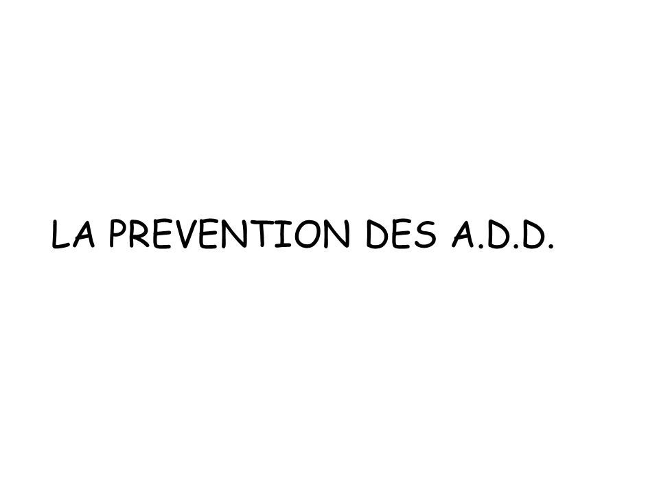 LA PREVENTION DES A.D.D.