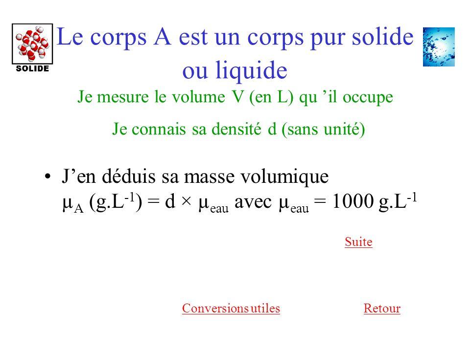 Le corps A est un corps pur solide ou liquide Je mesure le volume V (en L) qu 'il occupe Je connais sa densité d (sans unité)