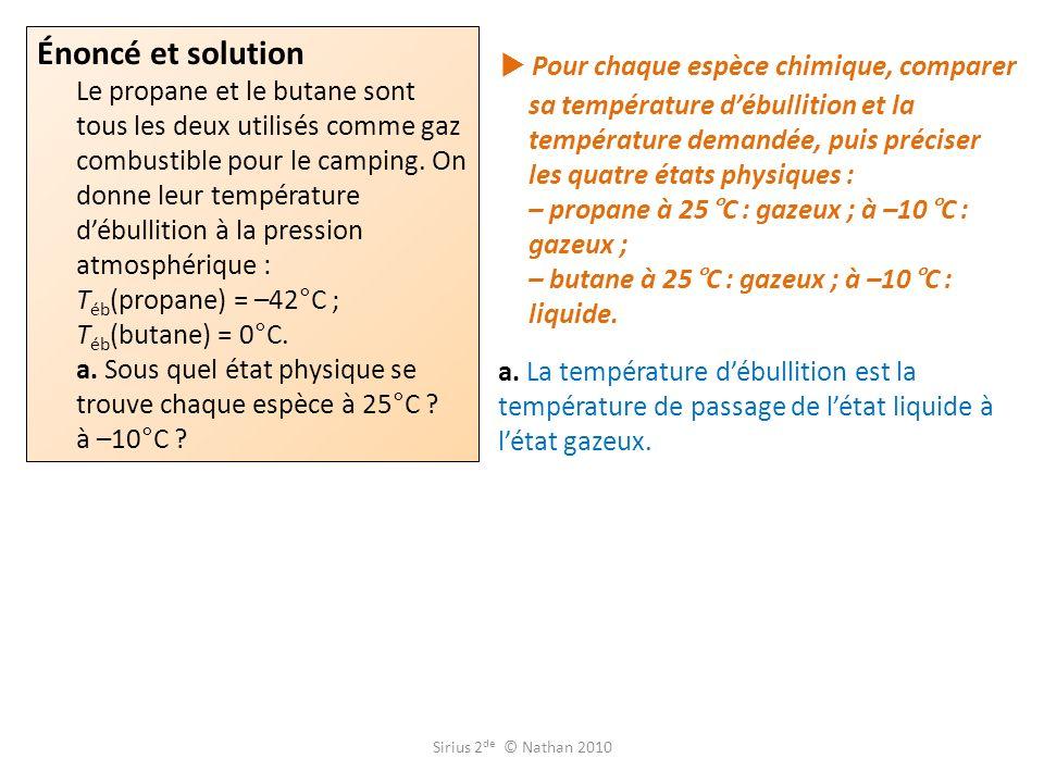 Énoncé et solution Le propane et le butane sont tous les deux utilisés comme gaz combustible pour le camping. On donne leur température d'ébullition à la pression atmosphérique : Téb(propane) = –42°C ; Téb(butane) = 0°C. a. Sous quel état physique se trouve chaque espèce à 25°C à –10°C