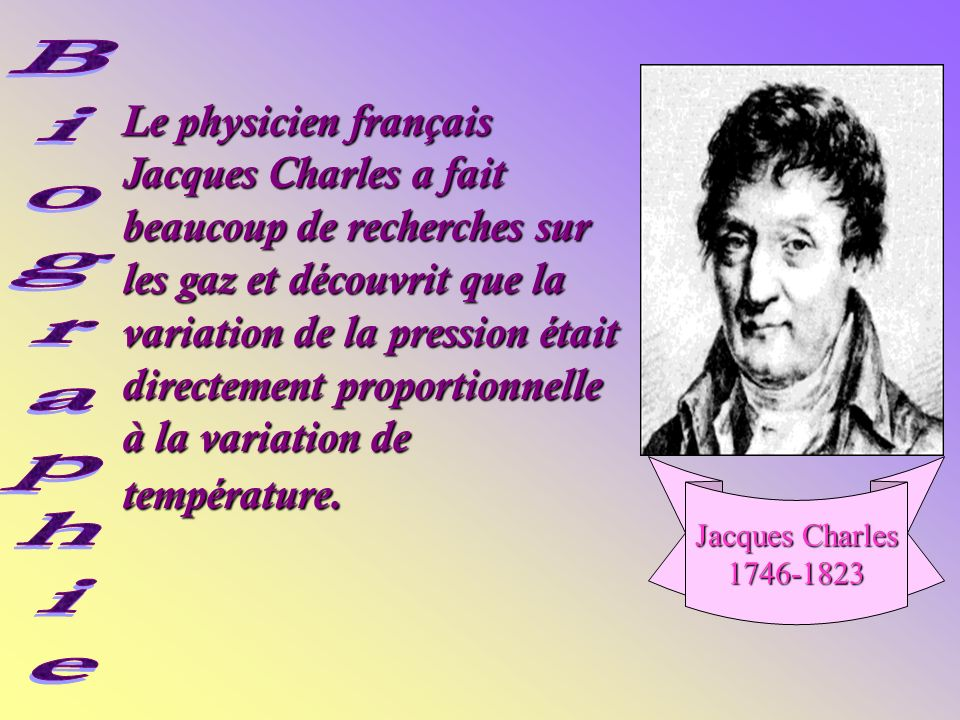 Le physicien français Jacques Charles a fait beaucoup de recherches sur les gaz et découvrit que la variation de la pression était directement proportionnelle à la variation de température.