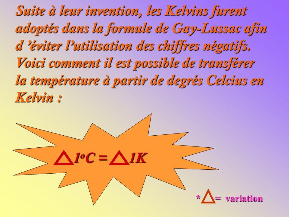 Suite à leur invention, les Kelvins furent adoptés dans la formule de Gay-Lussac afin d 'éviter l'utilisation des chiffres négatifs. Voici comment il est possible de transférer la température à partir de degrés Celcius en Kelvin :