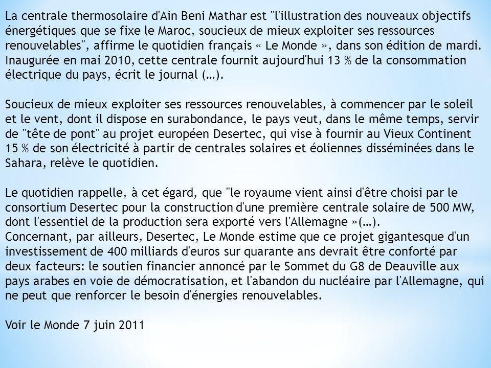 La centrale thermosolaire d Ain Beni Mathar est l illustration des nouveaux objectifs énergétiques que se fixe le Maroc, soucieux de mieux exploiter ses ressources renouvelables , affirme le quotidien français « Le Monde », dans son édition de mardi.
