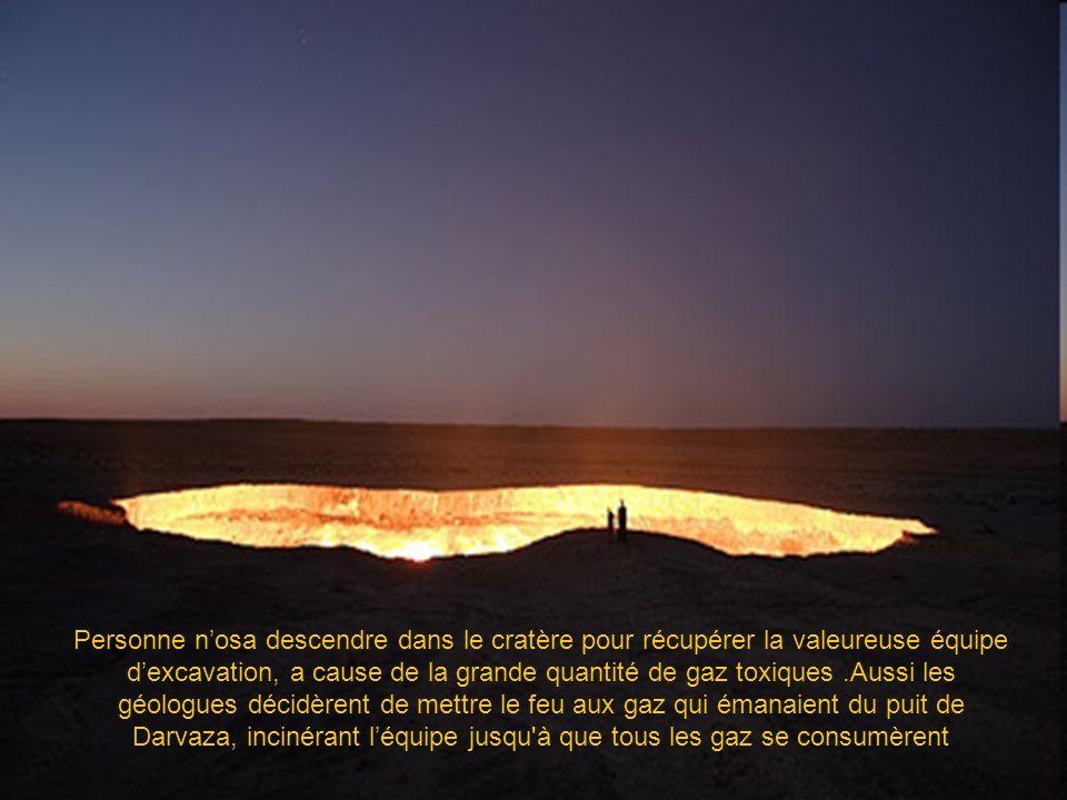 Personne n'osa descendre dans le cratère pour récupérer la valeureuse équipe d'excavation, a cause de la grande quantité de gaz toxiques .Aussi les géologues décidèrent de mettre le feu aux gaz qui émanaient du puit de Darvaza, incinérant l'équipe jusqu à que tous les gaz se consumèrent