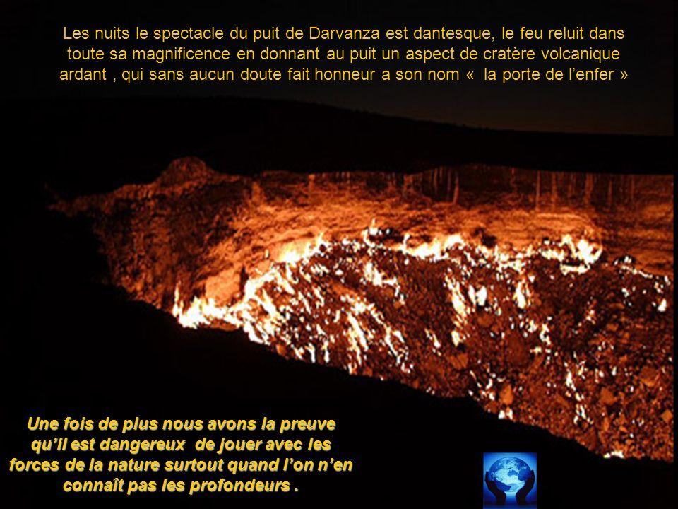 Les nuits le spectacle du puit de Darvanza est dantesque, le feu reluit dans toute sa magnificence en donnant au puit un aspect de cratère volcanique ardant , qui sans aucun doute fait honneur a son nom « la porte de l'enfer »