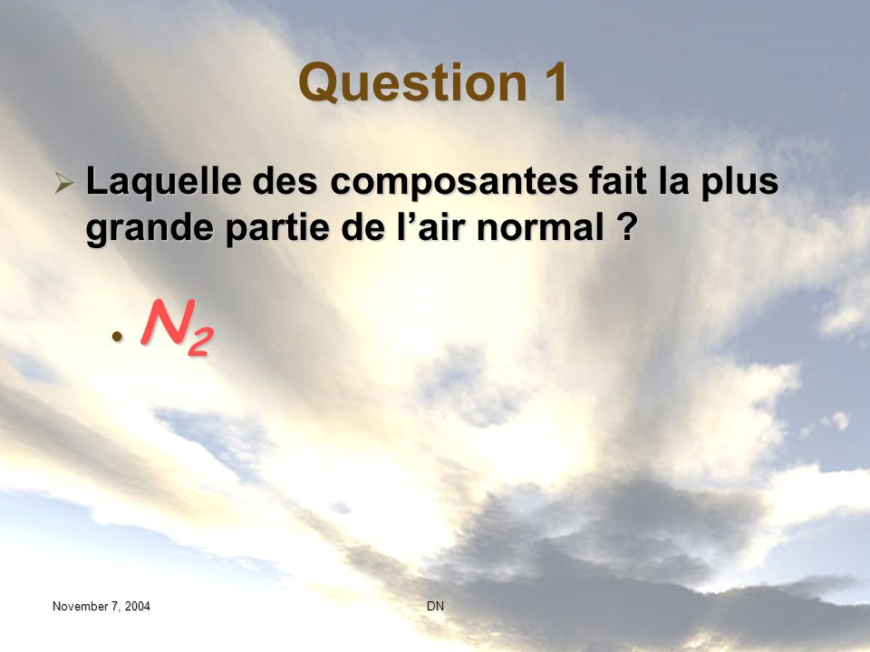 Question 1 Laquelle des composantes fait la plus grande partie de l'air normal N2. November 7, 2004.