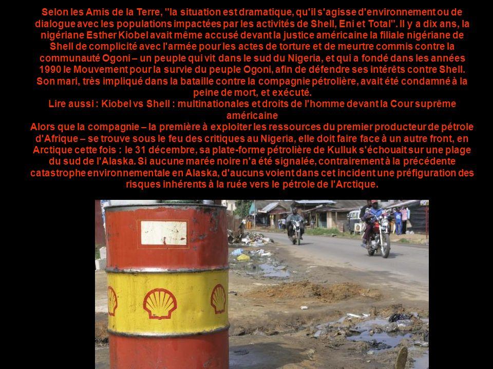 Selon les Amis de la Terre, la situation est dramatique, qu il s agisse d environnement ou de dialogue avec les populations impactées par les activités de Shell, Eni et Total . Il y a dix ans, la nigériane Esther Kiobel avait même accusé devant la justice américaine la filiale nigériane de Shell de complicité avec l armée pour les actes de torture et de meurtre commis contre la communauté Ogoni – un peuple qui vit dans le sud du Nigeria, et qui a fondé dans les années 1990 le Mouvement pour la survie du peuple Ogoni, afin de défendre ses intérêts contre Shell. Son mari, très impliqué dans la bataille contre la compagnie pétrolière, avait été condamné à la peine de mort, et exécuté.
