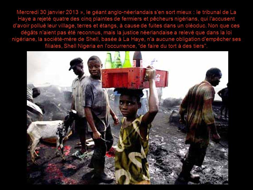 Mercredi 30 janvier 2013 », le géant anglo-néerlandais s en sort mieux : le tribunal de La Haye a rejeté quatre des cinq plaintes de fermiers et pêcheurs nigérians, qui l accusent d avoir pollué leur village, terres et étangs, à cause de fuites dans un oléoduc.