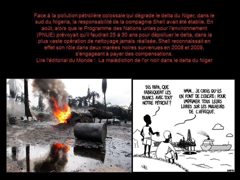 Face à la pollution pétrolière colossale qui dégrade le delta du Niger, dans le sud du Nigeria, la responsabilité de la compagnie Shell avait été établie. En août, alors que le Programme des Nations unies pour l environnement (PNUE) prévoyait qu il faudrait 25 à 30 ans pour dépolluer le delta, dans la plus vaste opération de nettoyage jamais réalisée, Shell reconnaissait en effet son rôle dans deux marées noires survenues en 2008 et 2009, s engageant à payer des compensations.