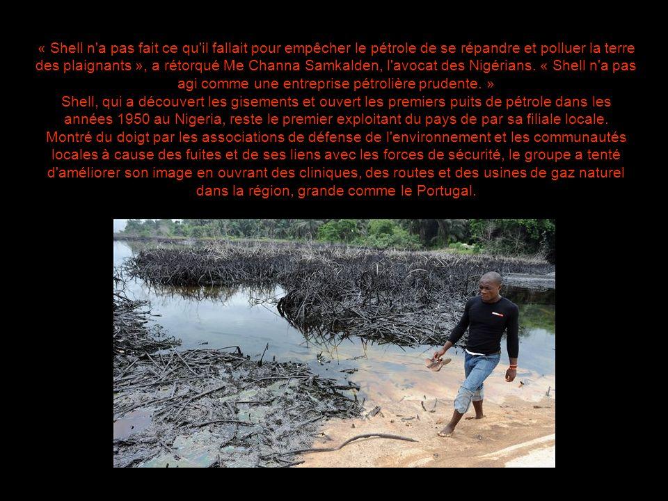« Shell n a pas fait ce qu il fallait pour empêcher le pétrole de se répandre et polluer la terre des plaignants », a rétorqué Me Channa Samkalden, l avocat des Nigérians. « Shell n a pas agi comme une entreprise pétrolière prudente. »