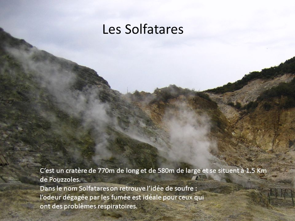Les Solfatares C'est un cratère de 770m de long et de 580m de large et se situent à 1.5 Km. de Pouzzoles.
