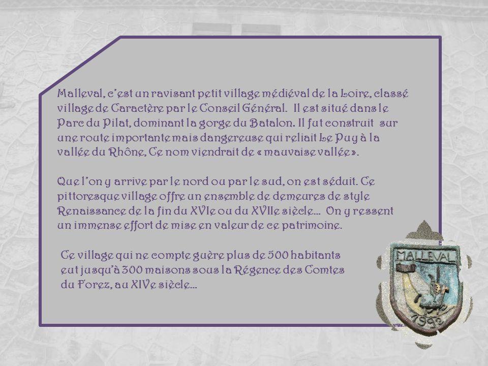 Malleval, c'est un ravisant petit village médiéval de la Loire, classé village de Caractère par le Conseil Général. Il est situé dans le Parc du Pilat, dominant la gorge du Batalon. Il fut construit sur une route importante mais dangereuse qui reliait Le Puy à la vallée du Rhône, Ce nom viendrait de « mauvaise vallée ».