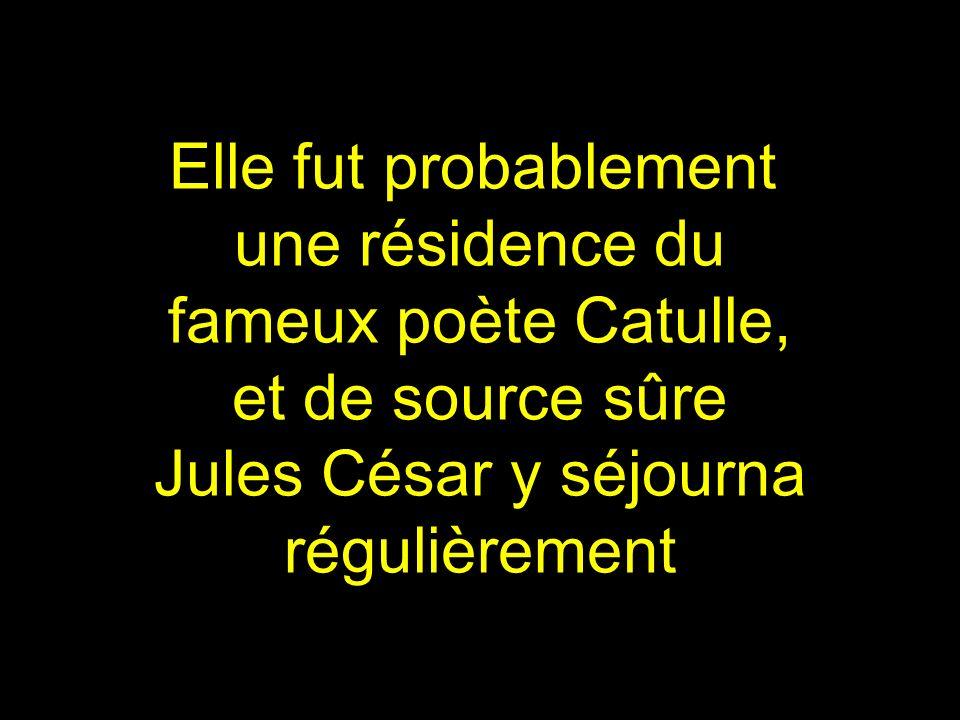 Elle fut probablement une résidence du. fameux poète Catulle, et de source sûre. Jules César y séjourna.