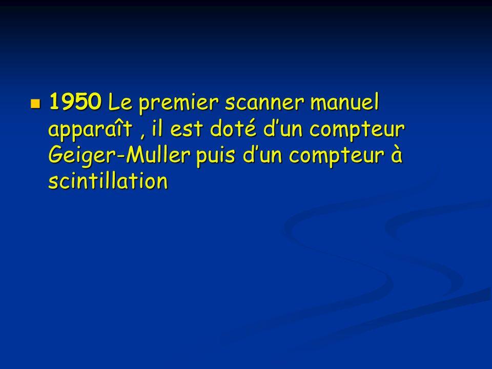 1950 Le premier scanner manuel apparaît , il est doté d'un compteur Geiger-Muller puis d'un compteur à scintillation