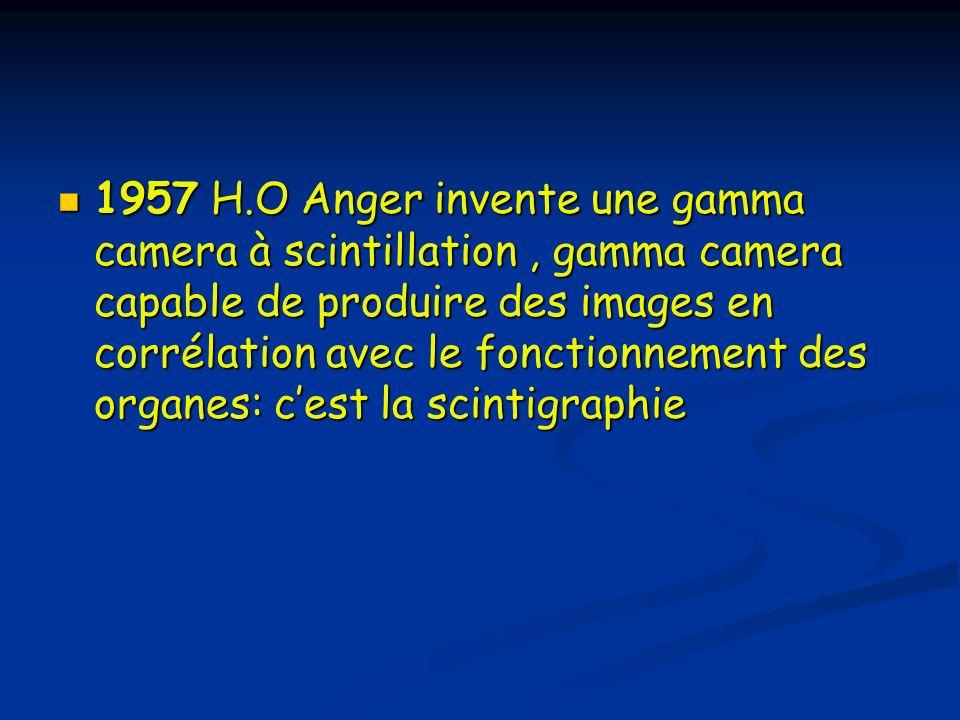 1957 H.O Anger invente une gamma camera à scintillation , gamma camera capable de produire des images en corrélation avec le fonctionnement des organes: c'est la scintigraphie