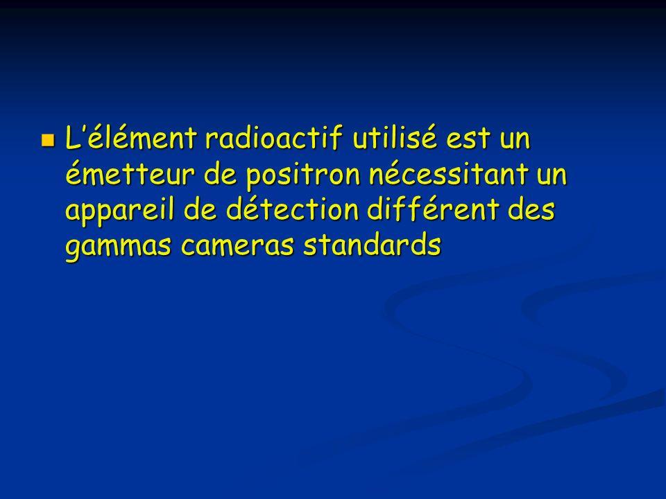 L'élément radioactif utilisé est un émetteur de positron nécessitant un appareil de détection différent des gammas cameras standards