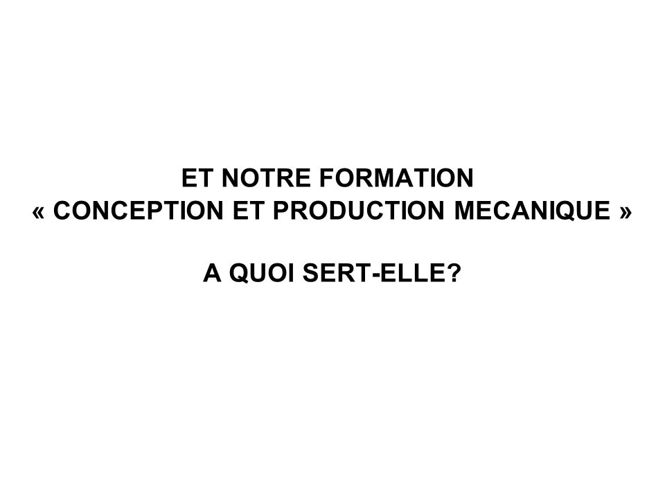 ET NOTRE FORMATION « CONCEPTION ET PRODUCTION MECANIQUE » A QUOI SERT-ELLE