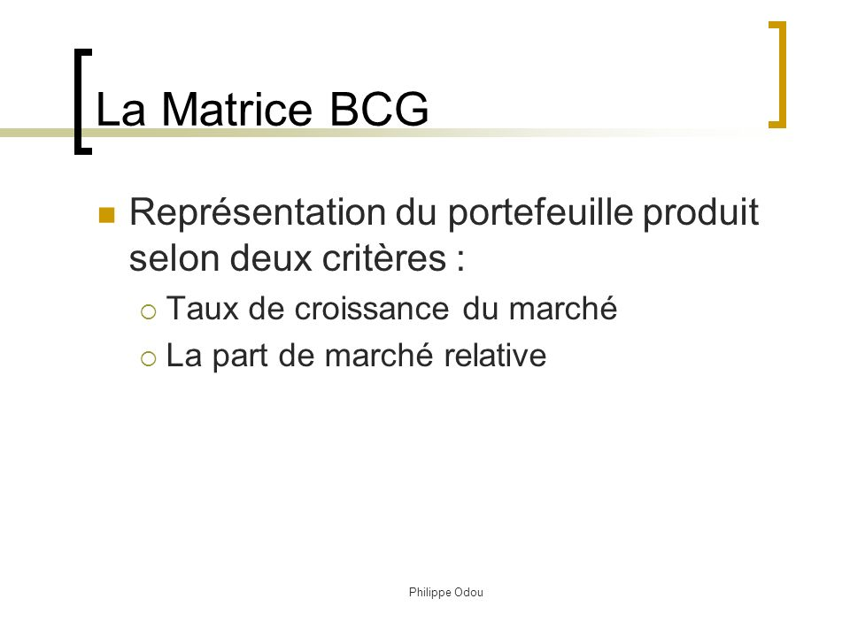 La Matrice BCG Représentation du portefeuille produit selon deux critères : Taux de croissance du marché.